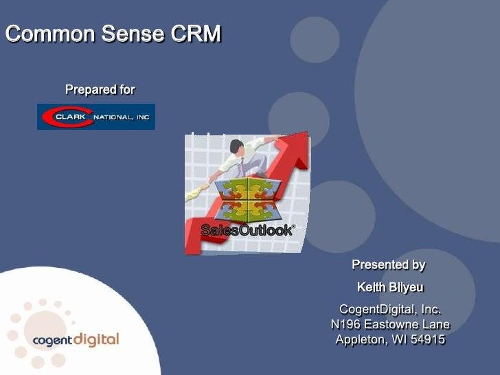 Common Sense CRM<br />Prepared for<br />Presented by <br />Keith Bilyeu<br />CogentDigital, Inc.N196 Eastowne LaneAppleton...