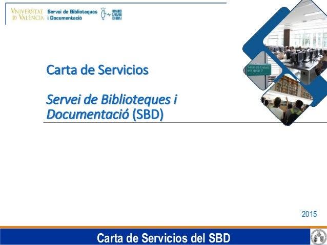 Carta de Servicios del SBD Carta de Servicios Servei de Biblioteques i Documentació (SBD) 2015