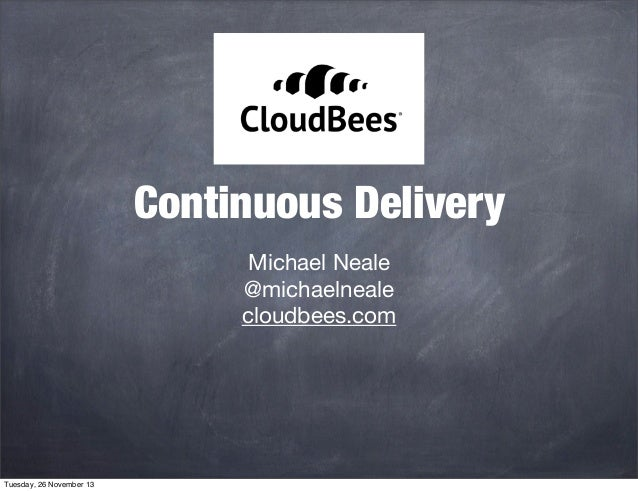 Continuous Delivery Michael Neale @michaelneale cloudbees.com  Tuesday, 26 November 13