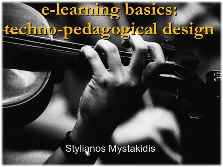 e-learning basics:  techno-pedagogical design    Stylianos Mystakidis