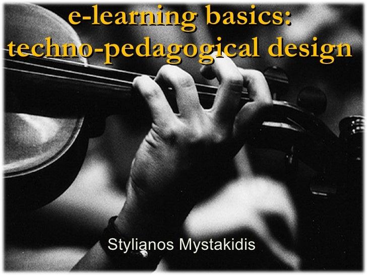e-learning basics:  techno-pedagogical design   Stylianos Mystakidis