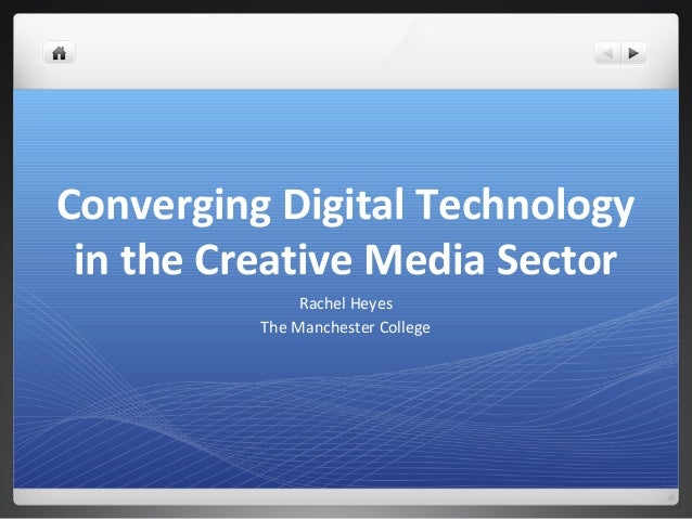 Converging Digital Technology in the Creative Media Sector               Rachel Heyes          The Manchester College