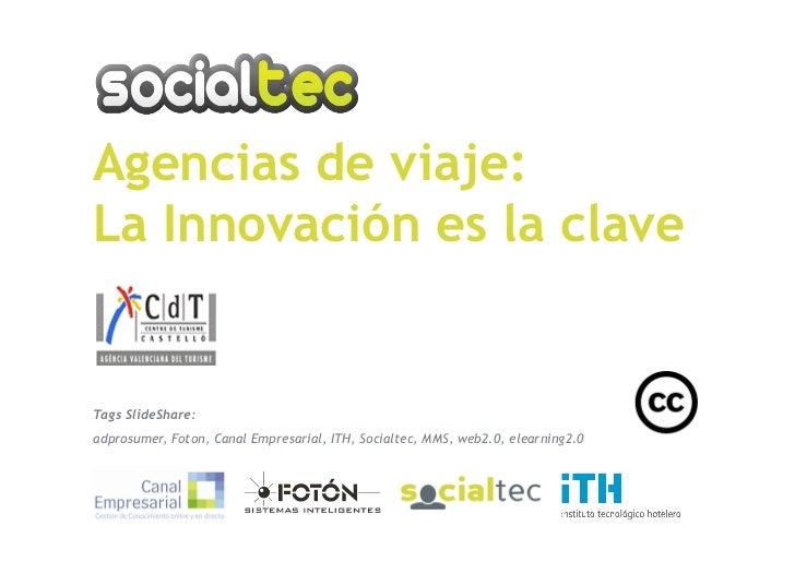 Agencias de viaje: La Innovación es la clave   Tags SlideShare: adprosumer, Foton, Canal Empresarial, ITH, Socialtec, MMS,...