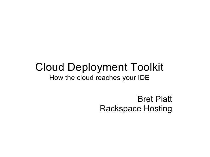 Cloud Deployment Toolkit   How the cloud reaches your IDE                            Bret Piatt                  Rackspace...