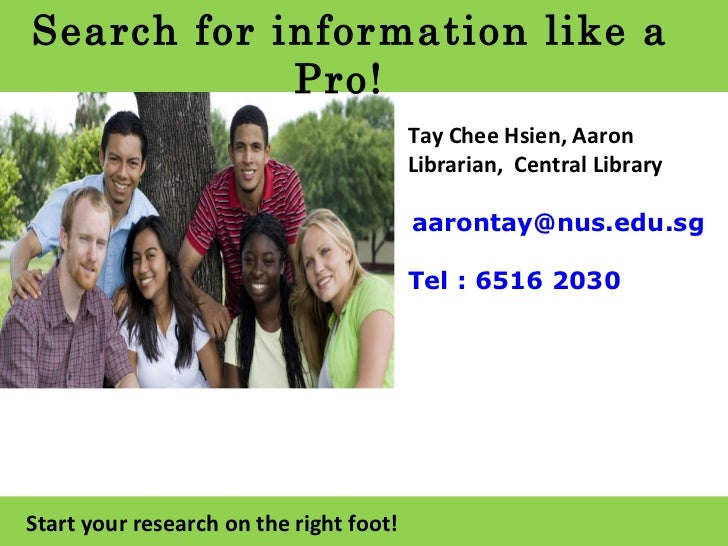 Search for information like a Pro! Start your research on the right foot! Tay Chee Hsien, Aaron Librarian,  Central Librar...