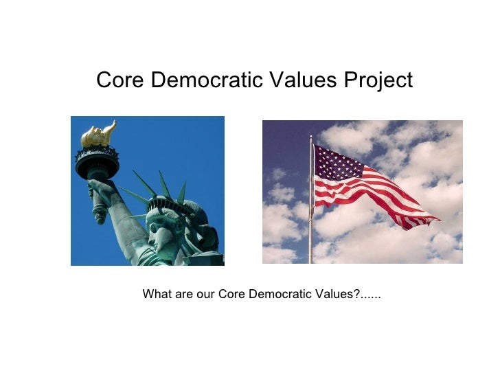 Core Democratic Values Project What are our Core Democratic Values?......