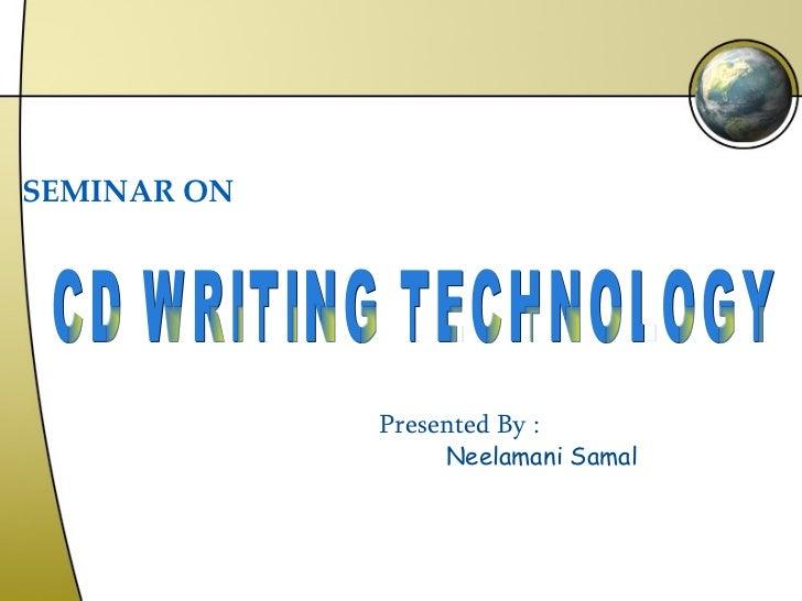 SEMINAR ON CD WRITING TECHNOLOGY Presented By : Neelamani Samal