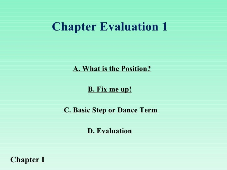 A. What is the Position? C. Basic Step or Dance Term B. Fix me up! D. Evaluation Chapter Evaluation 1  Chapter I