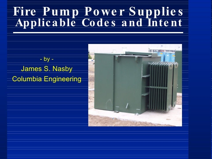 Fire Pum p Po we r S upplie s Applic a ble Co de s a nd Inte nt          - by -   James S. Nasby Columbia Engineering