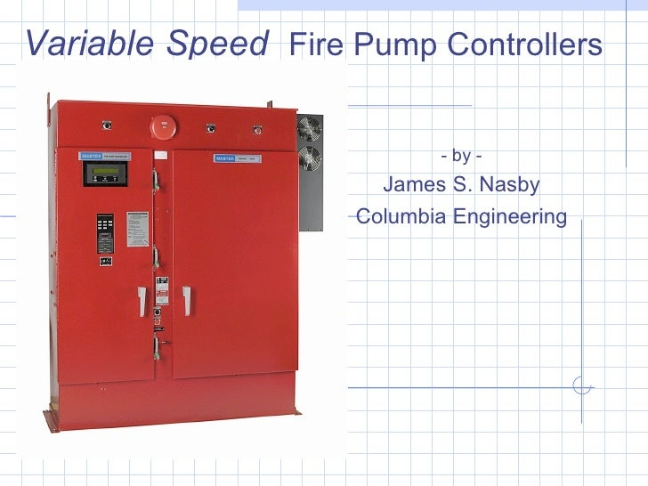 Variable Speed Fire Pump Controllers                              - by -                       James S. Nasby             ...