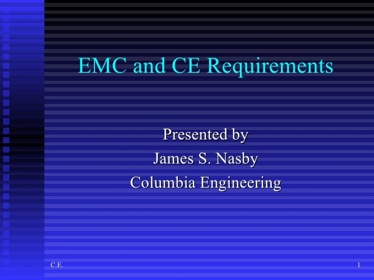 EMC and CE Requirements                 Presented by               James S. Nasby            Columbia Engineering    C.E. ...