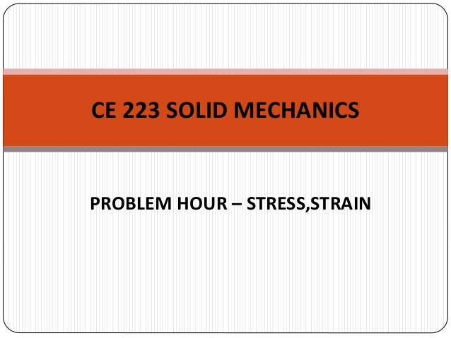 PROBLEM HOUR – STRESS,STRAIN CE 223 SOLID MECHANICS