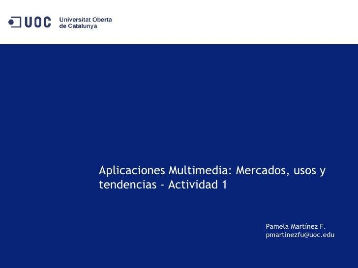 Aplicaciones Multimedia: Mercados, usos y tendencias - Actividad 1 Pamela Martínez F. [email_address]