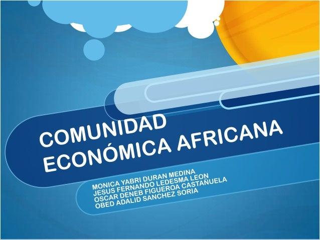 La Comunidad Económica Africana, es una organización fundada en 1991 por el Tratado de Abuya y dependiente de la Unión Afr...