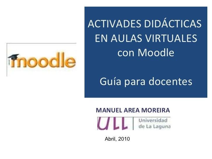 ACTIVADES DIDÁCTICAS  EN AULAS VIRTUALES con Moodle Guía para docentes MANUEL AREA MOREIRA Abril, 2010