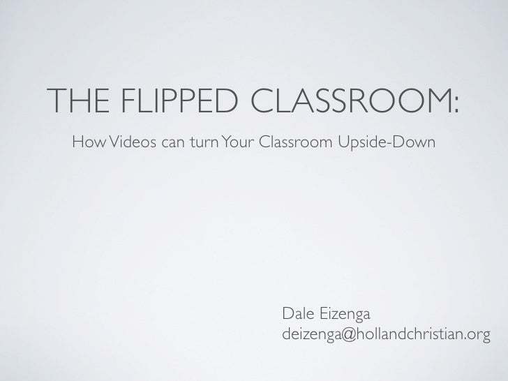 THE FLIPPED CLASSROOM: How Videos can turn Your Classroom Upside-Down                           Dale Eizenga              ...