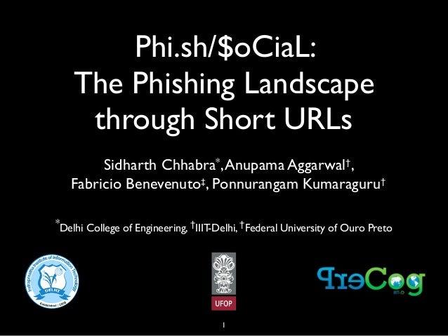 Phi.sh/$oCiaL: The Phishing Landscape through Short URLs Sidharth Chhabra*, Anupama Aggarwal†, Fabricio Benevenuto‡, Ponnu...