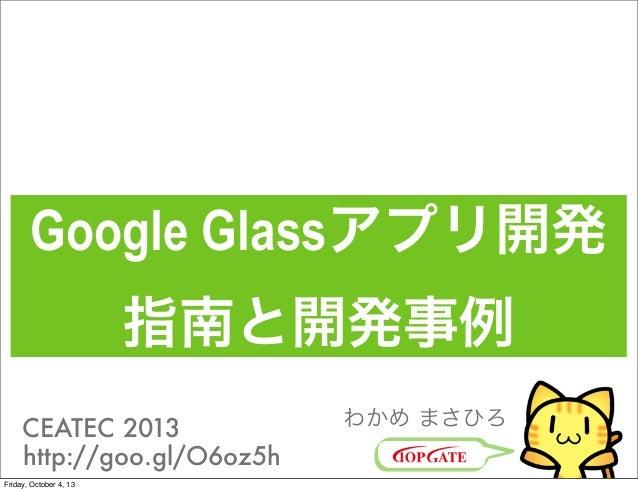 Google Glassアプリ開発 指南と開発事例 わかめ まさひろCEATEC 2013 http://goo.gl/O6oz5h Friday, October 4, 13