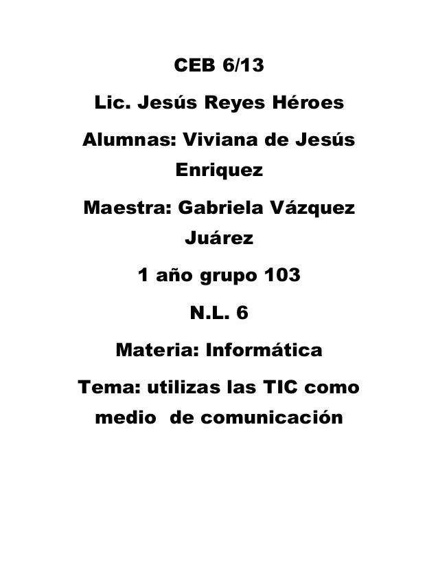 CEB 6/13 Lic. Jesús Reyes HéroesAlumnas: Viviana de Jesús         EnriquezMaestra: Gabriela Vázquez          Juárez     1 ...