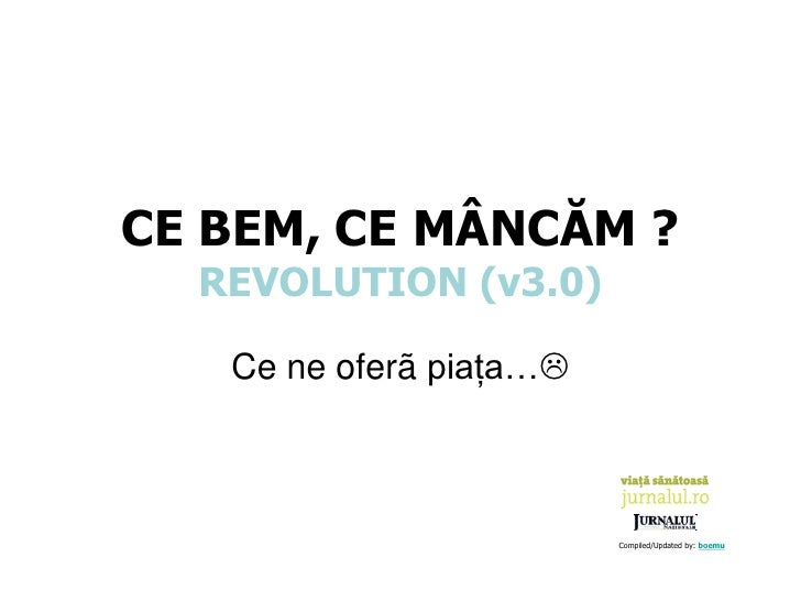 CE BEM, CE MÂNCĂM ?   REVOLUTION (v3.0)     Ce ne oferã piaţa…                             Compiled/Updated by: boemu