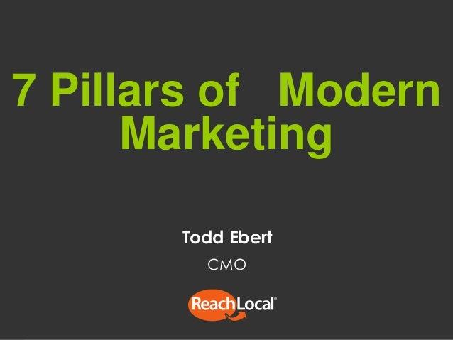 1 © ReachLocal, Inc. 2014. All Rights Reserved. 7 Pillars of Modern Marketing Todd Ebert CMO