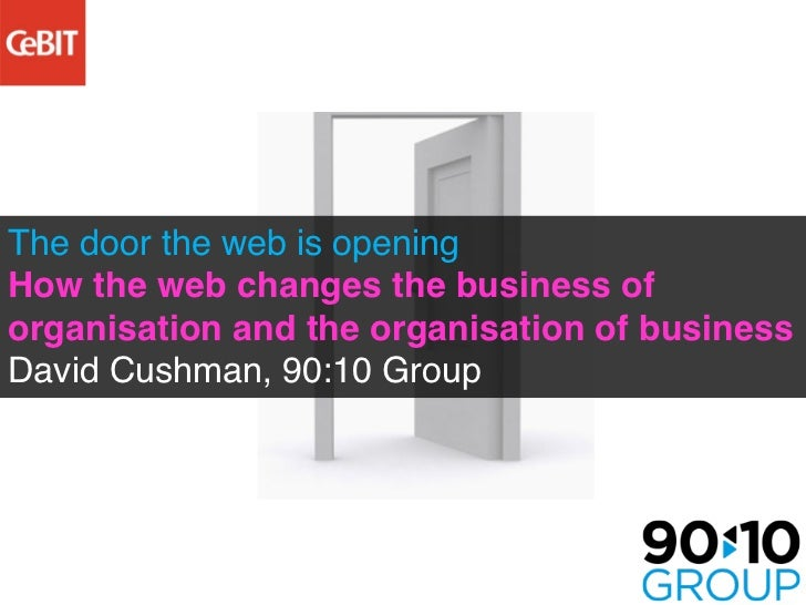 The door the web is openingHow the web changes the business oforganisation and the organisation of businessDavid Cushman, ...