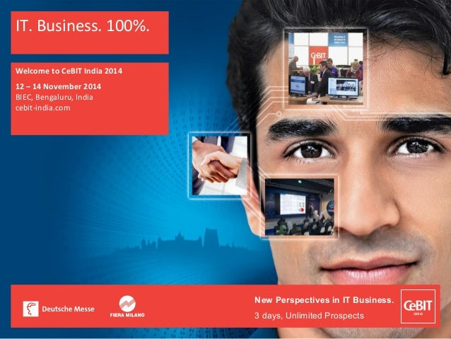 New Perspectives in IT Business. 3 days, Unlimited Prospects IT. Business. 100%. Welcome to CeBIT India 2014 12 – 14 Novem...