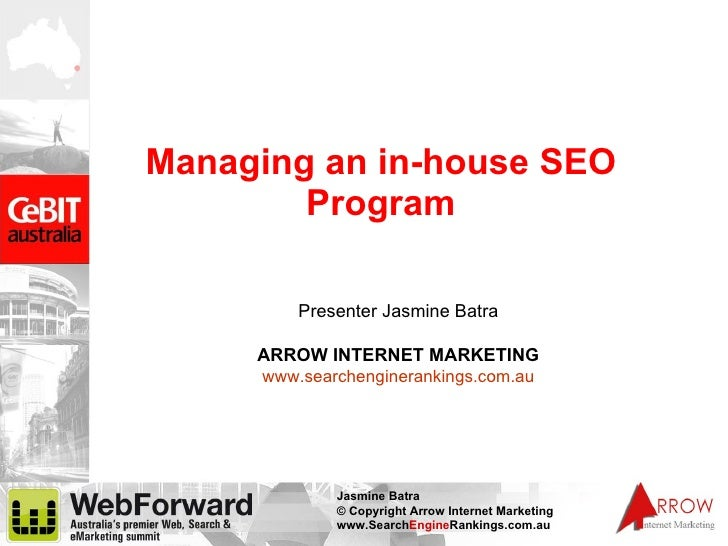 Managing an in-house SEO Program Presenter Jasmine Batra ARROW INTERNET MARKETING www.searchenginerankings.com.au