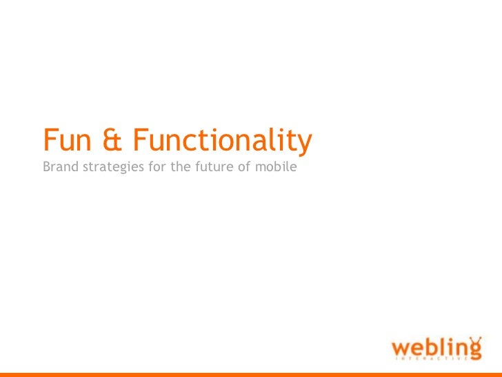 Webling Interactive<br />Fun & Functionality<br />Brand strategies for the future of mobile<br />