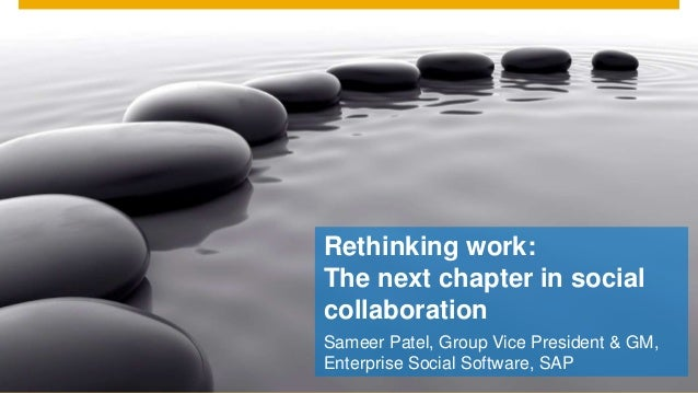 Rethinking work:The next chapter in socialcollaborationSameer Patel, Group Vice President & GM,Enterprise Social Software,...