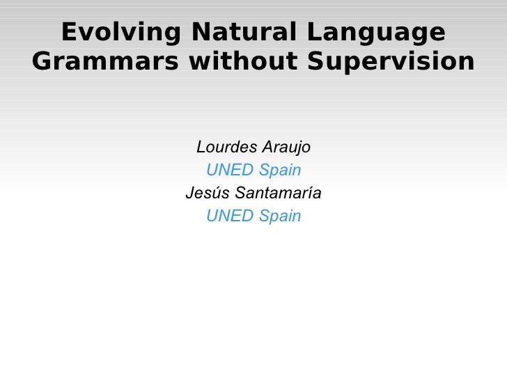 <ul>Evolving Natural Language Grammars without Supervision </ul><ul>Lourdes Araujo UNED Spain Jesús Santamaría UNED Spain ...