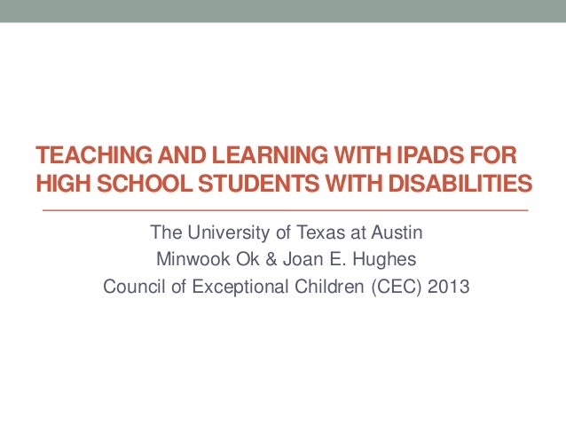 TEACHING AND LEARNING WITH IPADS FORHIGH SCHOOL STUDENTS WITH DISABILITIESThe University of Texas at AustinMinwook Ok & Jo...