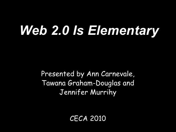 Web 2.0 Is Elementary      Presented by Ann Carnevale,    Tawana Graham-Douglas and         Jennifer Murrihy              ...