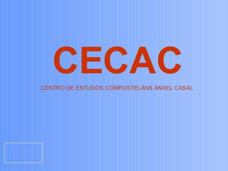 <ul><ul><li>CECAC </li></ul></ul><ul><ul><li>CENTRO DE ESTUDOS COMPOSTELÁNS ÁNXEL CASAL </li></ul></ul>