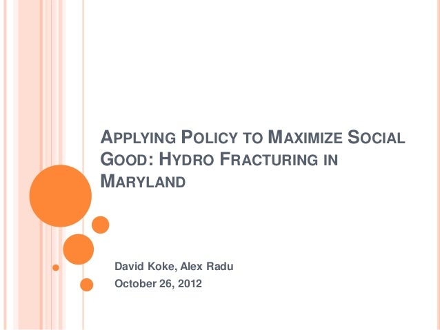 APPLYING POLICY TO MAXIMIZE SOCIALGOOD: HYDRO FRACTURING INMARYLAND David Koke, Alex Radu October 26, 2012