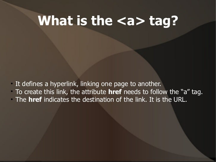 What is the <a> tag? <ul><li>It defines a hyperlink, linking one page to another. </li></ul><ul><li>To create this link, t...