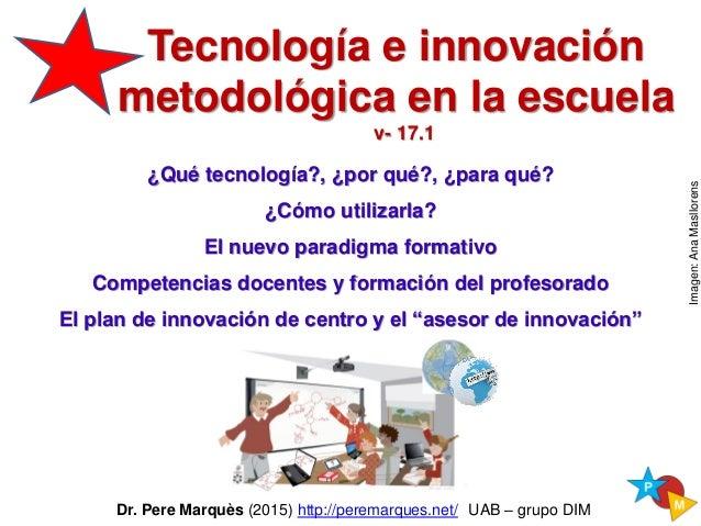 Dr. Pere Marquès (2015) http://peremarques.net/ UAB – grupo DIM Tecnología e innovaciónTecnología e innovación metodológic...