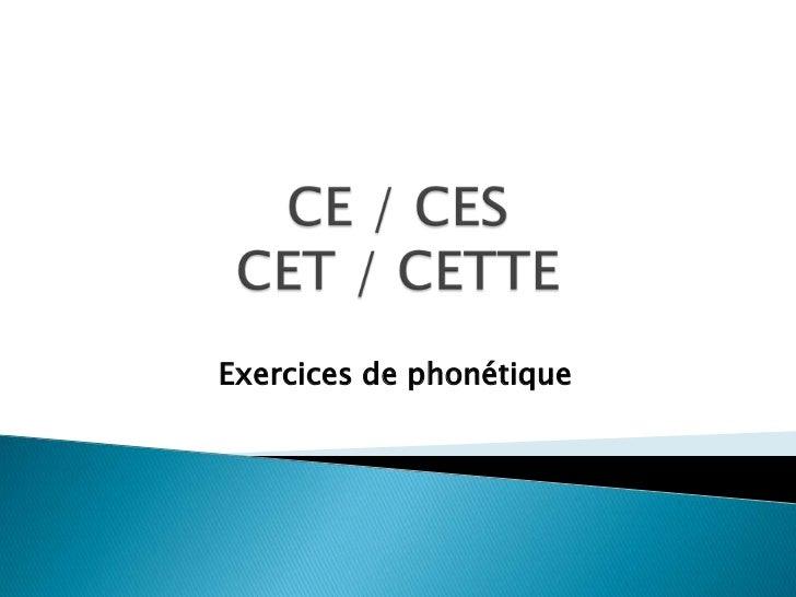 CE / CESCET / CETTE<br />Exercices de phonétique<br />