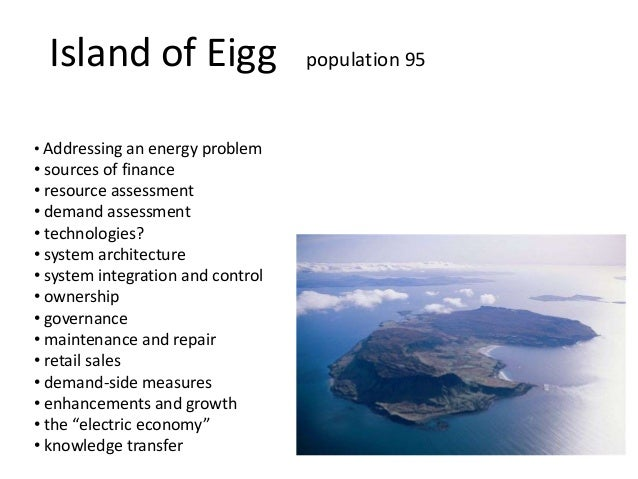Island of Eigg population 95• Addressing an energy problem• sources of finance• resource assessment• demand assessment• te...
