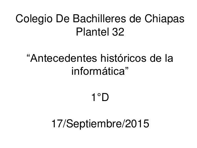 """Colegio De Bachilleres de Chiapas Plantel 32 """"Antecedentes históricos de la informática"""" 1°D 17/Septiembre/2015"""