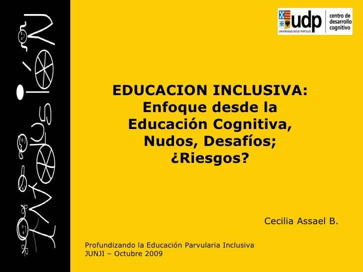 Profundizando la Educación Parvularia Inclusiva JUNJI – Octubre 2009 EDUCACION INCLUSIVA: Enfoque desde la Educación Cogni...