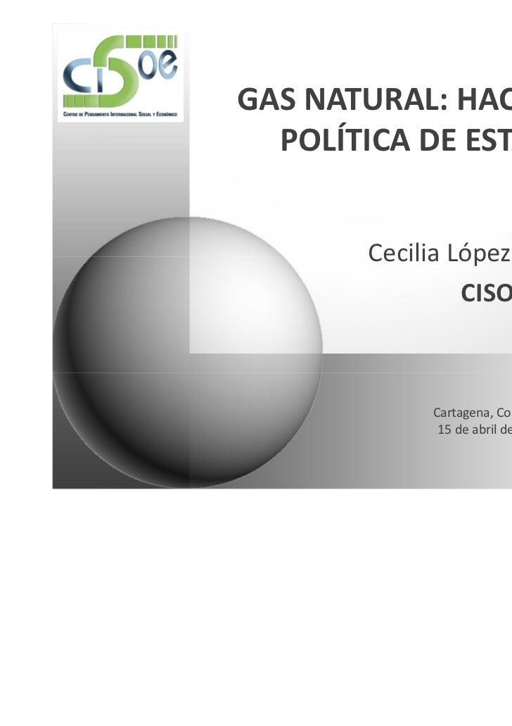 GAS NATURAL: HACIA UNA  POLÍTICA DE ESTADO       Cecilia López Montaño                CISOE            Cartagena, Colombia...