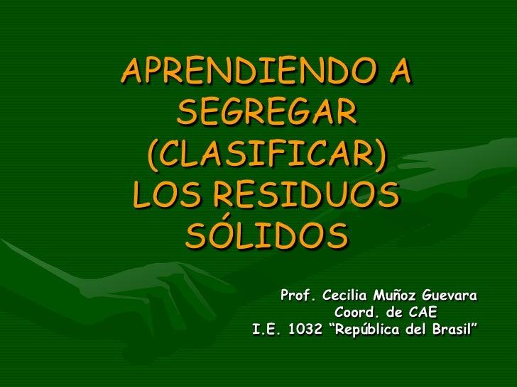 """APRENDIENDO A SEGREGAR (CLASIFICAR)  LOS RESIDUOS SÓLIDOS Prof. Cecilia Muñoz Guevara Coord. de CAE I.E. 1032 """"República d..."""