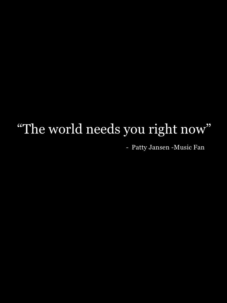 """"""" The world needs you right now""""   -   Patty Jansen -Music Fan"""
