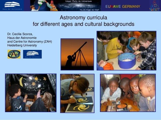Astronomy curriculafor different ages and cultural backgroundsEUNAWE GERMANYDr. Cecilia Scorza,Haus der Astronomieand Cent...
