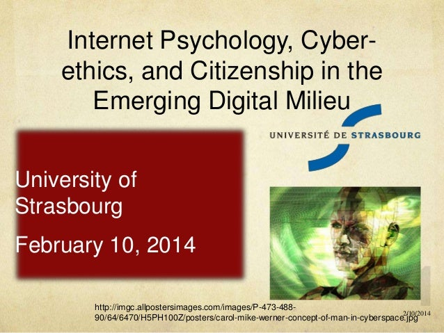 Internet Psychology, Cyberethics, and Citizenship in the Emerging Digital Milieu University of Strasbourg February 10, 201...