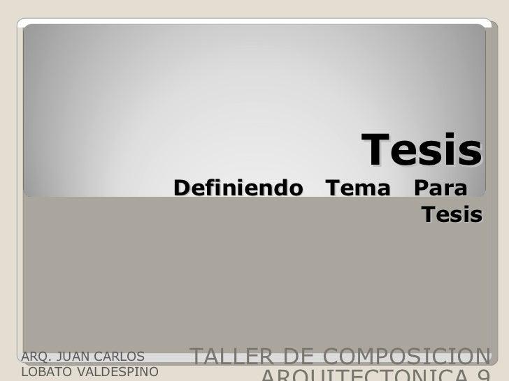 Tesis Definiendo  Tema  Para  Tesis TALLER DE COMPOSICION ARQUITECTONICA 9 ARQ. JUAN CARLOS LOBATO VALDESPINO