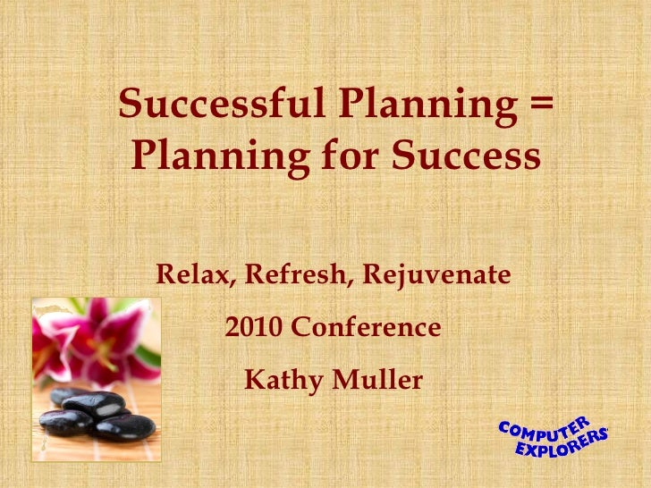 Successful Planning = Planning for Success Relax, Refresh, Rejuvenate 2010 Conference Kathy Muller