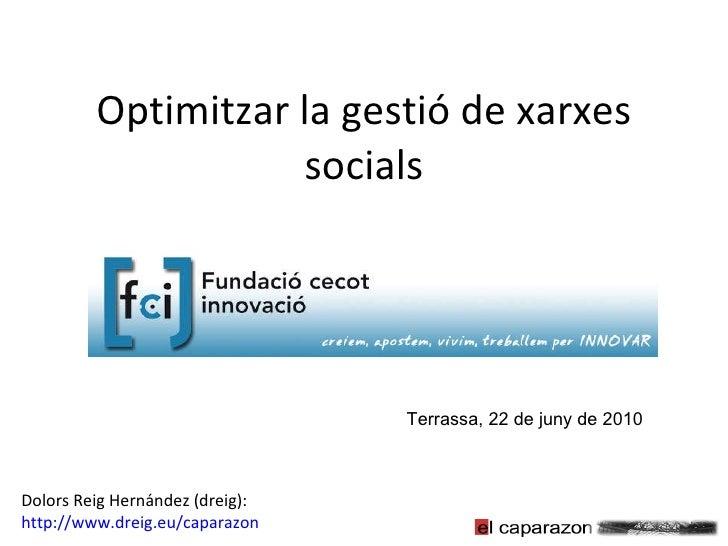 Optimitzar la gestió de xarxes socials Terrassa, 22 de juny de 2010 Dolors Reig Hernández (dreig): http://www.dreig.eu/cap...