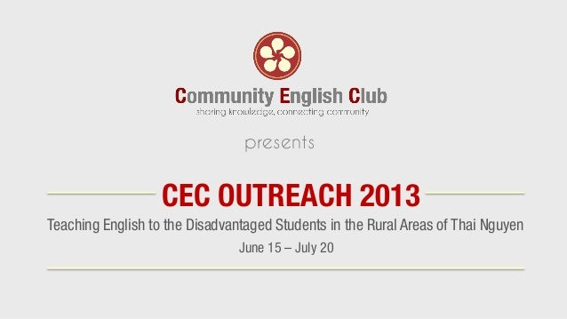 Teaching English to the Disadvantaged Students in the Rural Areas of Thai Nguyen CEC OUTREACH 2013 presents June 15 – July...
